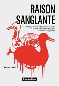 Robert Kurz - Raison sanglante - Essais pour une critique émancipatrice de la modernité capitaliste et des Lumières bourgeoises.