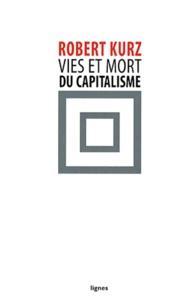 Robert Kurz - Vies et mort du capitalisme - Chroniques de la crise.