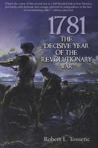 Robert L Tonsetic - 1781, The Decisive Year of the Revolutionary War.