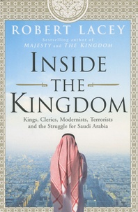 Robert Lacey - Inside the kingdom - Kings, Clerics, Modernists, Terrorists and the struggle for Saudi Arabia.