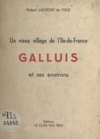 Robert Lacroix de L'Isle - Un vieux village de l'Ile-de-France : Galluis et ses environs.