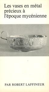 Robert Laffineur - Les vases en métal précieux à l'époque mycénienne.