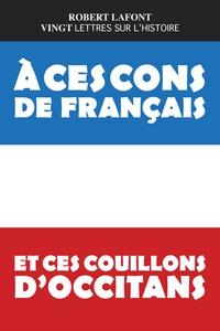 Robert Lafont - A ces cons de français et ces couillons d'occitans - Vingt lettres sur l'histoire.