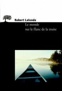 Robert Lalonde - Le monde sur le flanc de la truite - Notes sur l'art de voir, d'écrire et de lire.