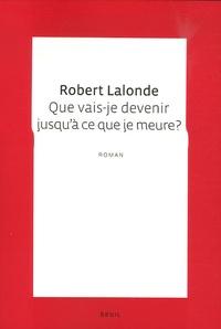Robert Lalonde - Que vais-je devenir jusqu'à ce que je meure ?.