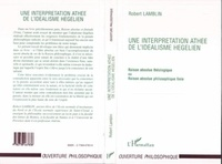 Robert Lamblin - UNE INTERPRETATION ATHEE DE L'IDEALISME HEGELIEN. - Raison absolue théologique ou Raison absolue philosophique finie.