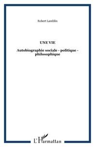 Robert Lamblin - Une vie : autobiographie sociale, politique, philosophique.