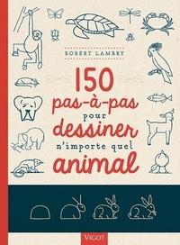 Robert Lambry - 150 pas-à-pas pour dessiner n'importe quel animal.