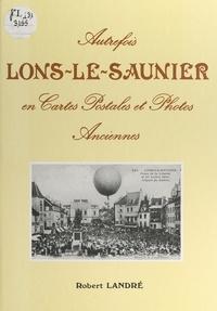 Robert Landré et Jacques Pelissard - Autrefois, Lons-le-Saunier en cartes postales et photos anciennes.