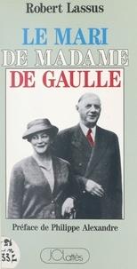 Robert Lassus et Philippe Alexandre - Le mari de Madame de Gaulle.