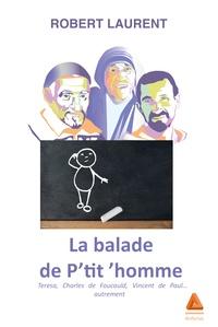 Robert Laurent - La balade de P'tit 'homme - Teresa, Charles de Foucauld, Vincent de Paul... autrement.