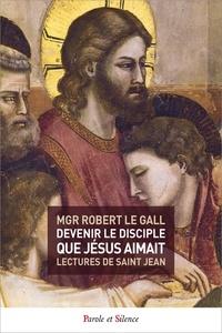 Robert Le Gall - Devenir le disciple que Jésus aimait - Lectures de saint Jean.