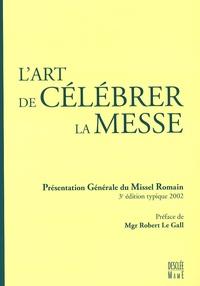 Robert Le Gall - L'art de célébrer la messe - Présentation générale du missel romain.