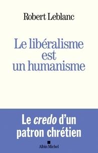 Robert Leblanc - Le Libéralisme est un humanisme.