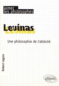 Levinas- Une philosophie de l'altérité - Robert Legros |