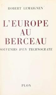 Robert Lemaignen - L'Europe au berceau - Souvenirs d'un technocrate.