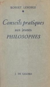 Robert Lenoble - Conseils pratiques aux jeunes philosophes.
