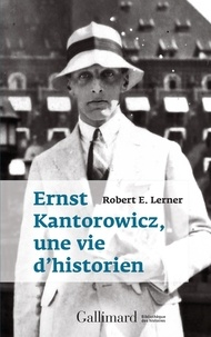 Robert Lerner - Ernst Kantorowicz, une vie d'historien.