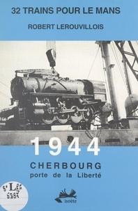 Robert Lerouvillois - 32 trains pour Le Mans. 1944, Cherbourg porte de la liberté.