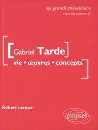 Robert Leroux - Gabriel Tarde - Vie, oeuvres, concepts.