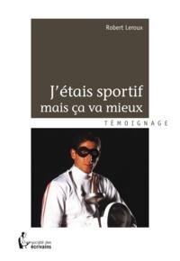 Robert Leroux - J'étais sportif mais ça va mieux.