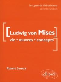 Robert Leroux - Ludwig von Mises - Vie, oeuvres, concepts.
