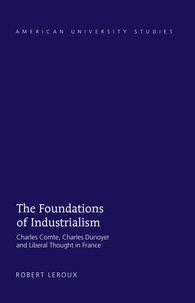 Robert Leroux - The Foundations of Industrialism - Charles Comte, Charles Dunoyer and Liberal Thought in France.