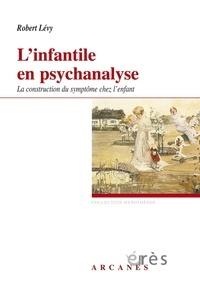 Robert Lévy - L'infantile en psychanalyse - La construction du symptôme chez l'enfant.