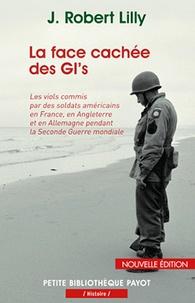 Robert Lilly - La face cachée des GI's - Les viols commis par des soldats américains en France, en Angleterre et en Allemagne pendant la Seconde Guerre mondiale (1942-1945).