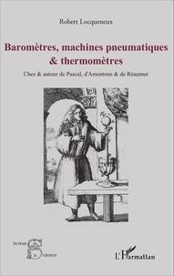 Robert Locqueneux - Baromètres, machines pneumatiques et thermomètres - Chez et autour de Pascal, d'Amontons et de Réaumur.