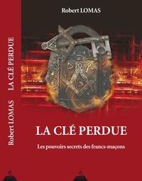 Robert Lomas - La clé perdue - Les pouvoirs secrets des francs-maçons.