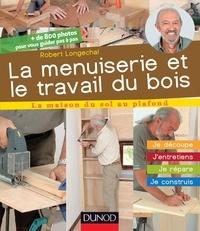 Robert Longechal - La menuiserie et le travail du bois - J'entretiens, je répare, je construis.