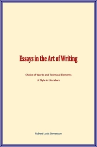 Robert Louis Stevenson - Essays in the Art of Writing - Choice of Words and Technical Elements of Style in Literature.