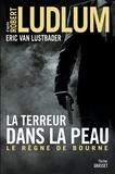 Robert Ludlum et Eric Van Lustbader - La terreur dans la peau - Le règne de Bourne - traduit de l'anglais (Etats-Unis) par Florianne Vidal.