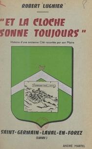 Robert Lugnier - Et la cloche sonne toujours, Saint-Germain-Laval-en-Forez (Loire) - Histoire d'une ancienne cité racontée par son maire.