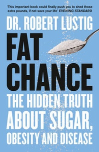 Fat Chance : The Hidden Truth About Sugar, Obesity and Disease - Robert Lustig |