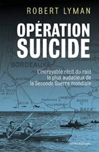Robert Lyman - Opération suicide - L'incroyable récit du raid le plus audacieux de la Seconde Guerre mondiale.