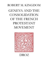 Robert M. Kingdon - Geneva and the Consolidation of the French Protestant Movement, 1564-1572 - A Contribution to the History of Congregationalism, Presbyterianism and Calvinist Resistance Theory.