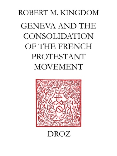Geneva and the Consolidation of the French Protestant Movement, 1564-1572. A Contribution to the History of Congregationalism, Presbyterianism and Calvinist Resistance Theory