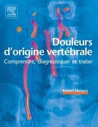 Robert Maigne - Douleurs d'origine vertébrale - Comprendre, diagnostiquer et traiter.