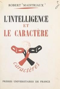 Robert Maistriaux et René Le Senne - L'intelligence et le caractère.