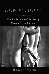 Robert Martin - How We Do It - The Evolution and Future of Human Reproduction.