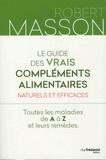 Robert Masson - Le guide des vrais compléments alimentaires naturels et efficaces - Toutes les maladies de A à Z et leurs remèdes.