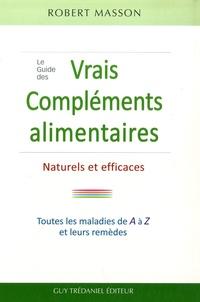 Robert Masson - Le Guide des vrais Compléments, Alimentaires Naturels et Efficaces - Les maladies courantes et leurs remèdes de A à Z.