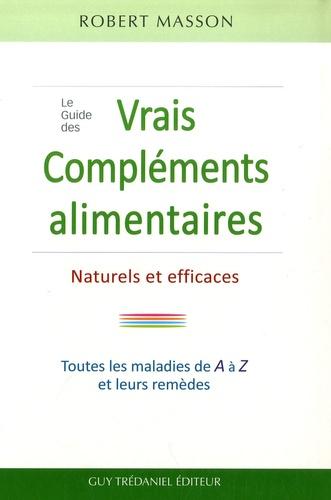 Le Guide des vrais Compléments, Alimentaires Naturels et Efficaces. Les maladies courantes et leurs remèdes de A à Z