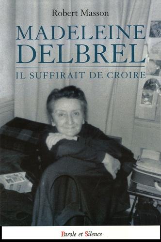 Robert Masson - Madeleine Delbrêl - Il suffirait de croire ....