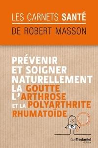 Robert Masson - Prévenir et soigner naturellement la goutte, l'arthrose et la polyarthrite rhumatoïde.