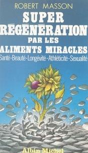 Robert Masson - Super régénération par les aliments miracles - Santé, beauté, longévité, athléticité, sexualité.