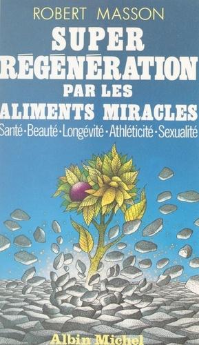 Super régénération par les aliments miracles. Santé, beauté, longévité, athléticité, sexualité