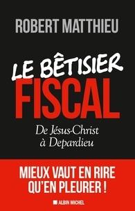 Robert Matthieu - Le bétisier fiscal - De Jésus-Christ à Depardieu.